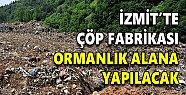 İzmit'te çöp fabrikası ormanlık alana yapılacak